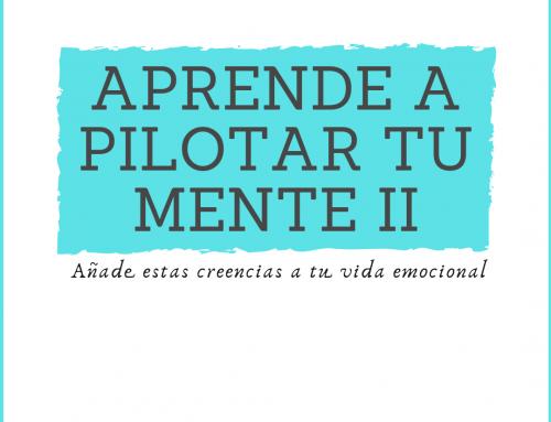 APRENDE A PILOTAR TU MENTE II: Añade estas creencias a tu vida emocional
